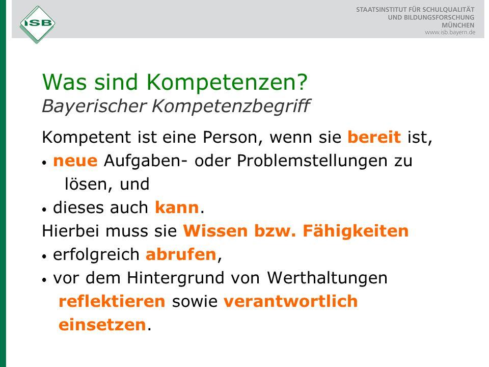 Was sind Kompetenzen? Bayerischer Kompetenzbegriff Kompetent ist eine Person, wenn sie bereit ist, neue Aufgaben- oder Problemstellungen zu lösen, und