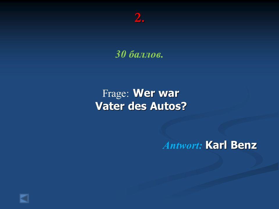 2. 30 баллов. Wer war Frage: Wer war Vater des Autos Vater des Autos Karl Benz Antwort: Karl Benz