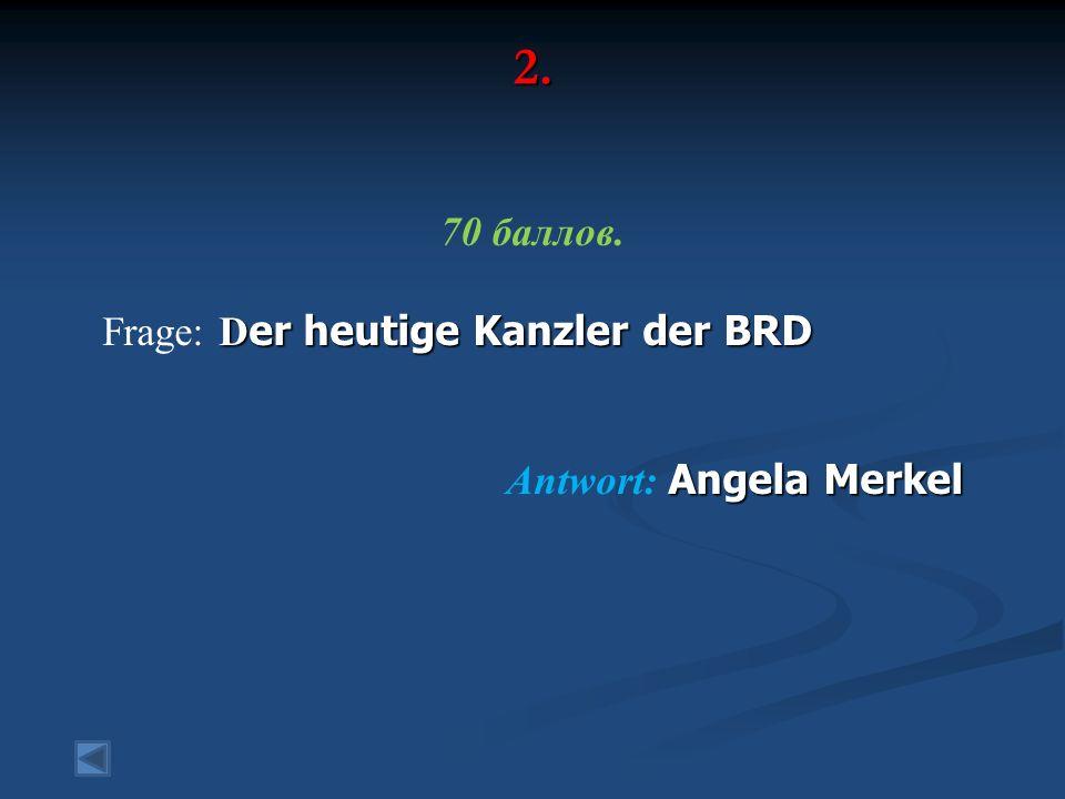 2. 70 баллов. D er heutige Kanzler der BRD Frage: D er heutige Kanzler der BRD Angela Merkel Antwort: Angela Merkel