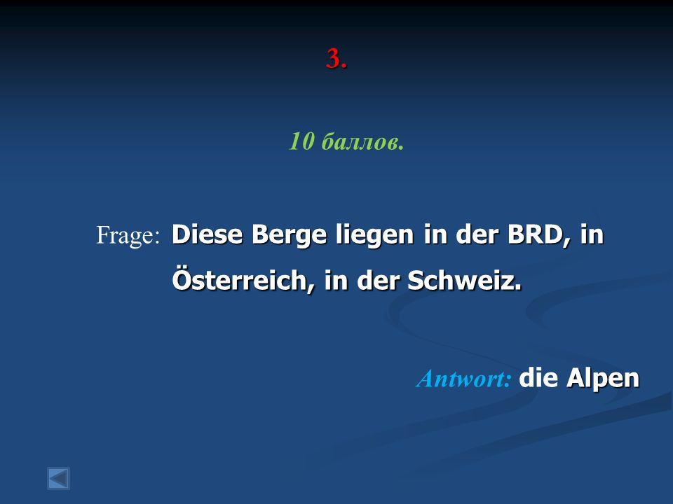 3. 10 баллов. Diese Berge liegen in der BRD, in Österreich, in der Schweiz. Frage: Diese Berge liegen in der BRD, in Österreich, in der Schweiz. Alpen