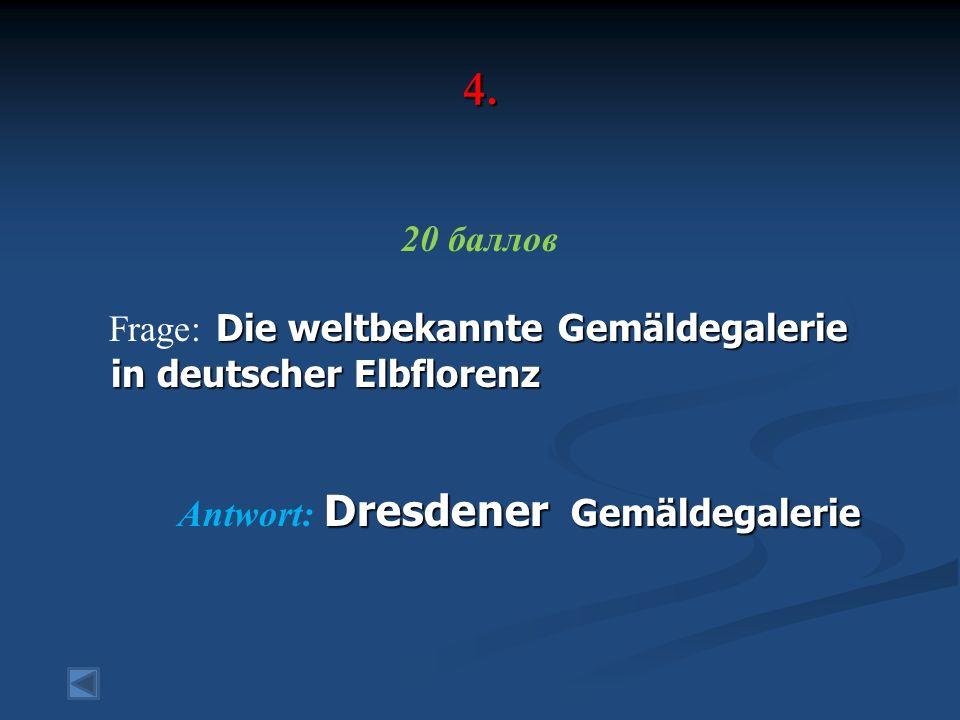 4. 20 баллов Die weltbekannte Gemäldegalerie Frage: Die weltbekannte Gemäldegalerie in deutscher Elbflorenz in deutscher Elbflorenz Dresdener Gemäldeg