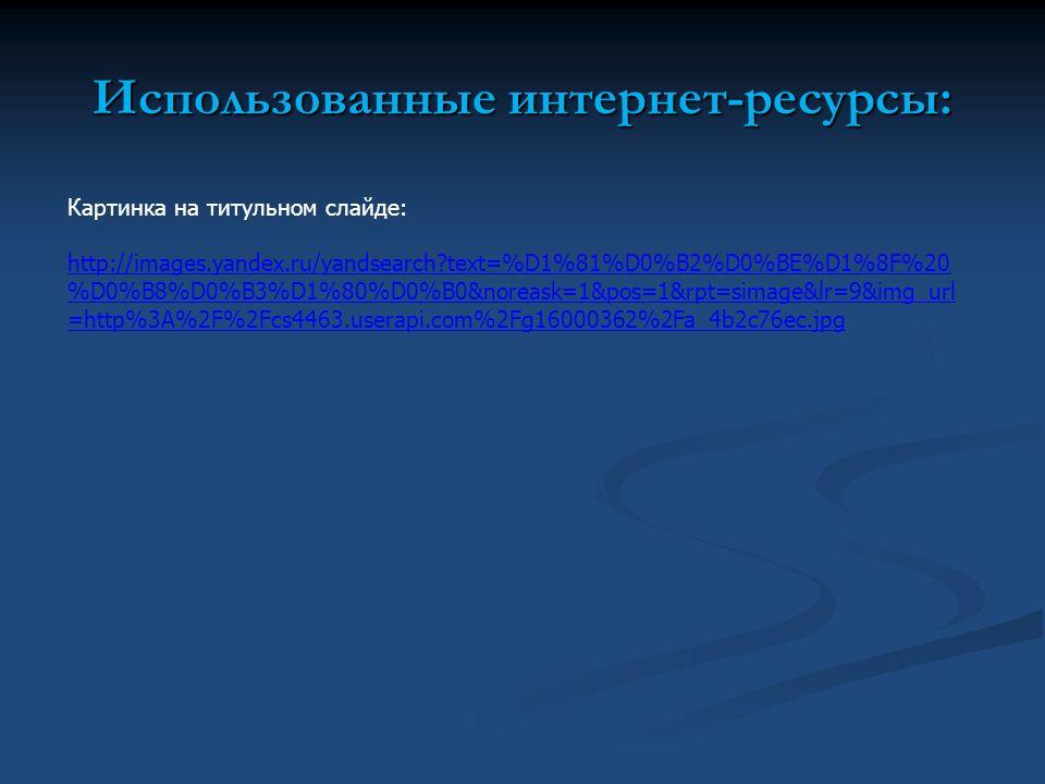 Использованные интернет-ресурсы: Картинка на титульном слайде: http://images.yandex.ru/yandsearch text=%D1%81%D0%B2%D0%BE%D1%8F%20 %D0%B8%D0%B3%D1%80%D0%B0&noreask=1&pos=1&rpt=simage&lr=9&img_url =http%3A%2F%2Fcs4463.userapi.com%2Fg16000362%2Fa_4b2c76ec.jpg