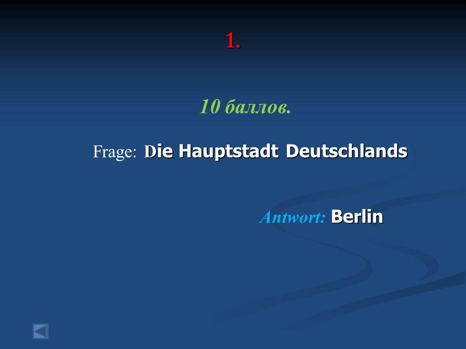 1. 10 баллов. D ie Hauptstadt Deutschlands Frage: D ie Hauptstadt Deutschlands Berlin Antwort: Berlin