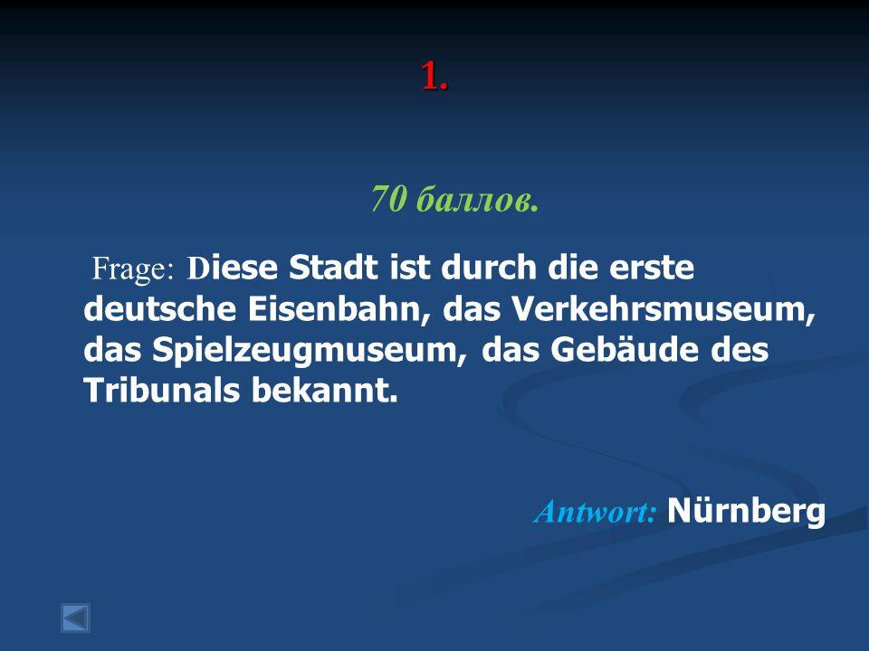 1. 70 баллов. Frage: D iese Stadt ist durch die erste deutsche Eisenbahn, das Verkehrsmuseum, das Spielzeugmuseum, das Gebäude des Tribunals bekannt.
