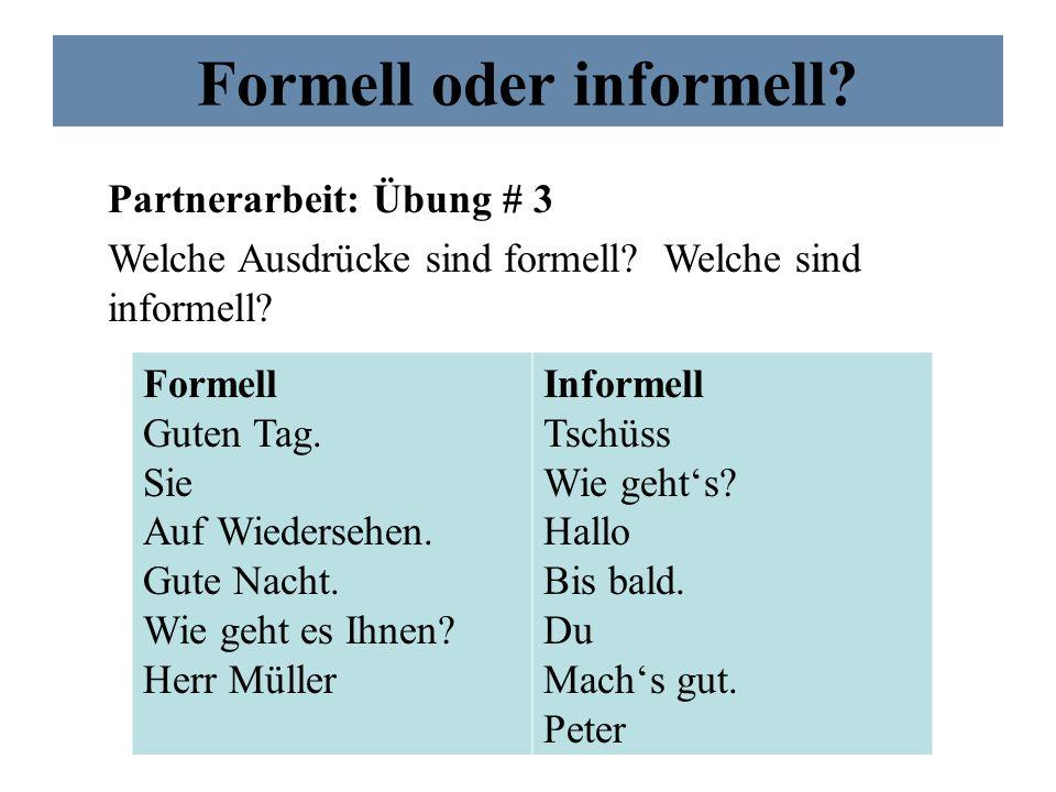 Formell oder informell? Partnerarbeit: Übung # 3 Welche Ausdrücke sind formell? Welche sind informell? Formell Guten Tag. Sie Auf Wiedersehen. Gute Na