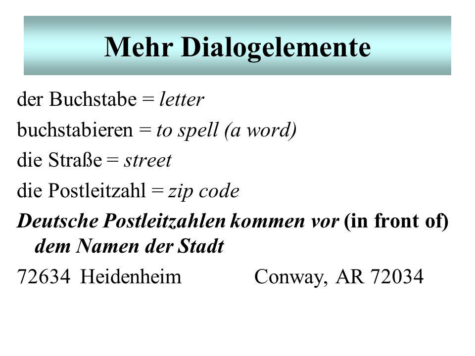Mehr Dialogelemente der Buchstabe = letter buchstabieren = to spell (a word) die Straße = street die Postleitzahl = zip code Deutsche Postleitzahlen kommen vor (in front of) dem Namen der Stadt 72634 HeidenheimConway, AR 72034