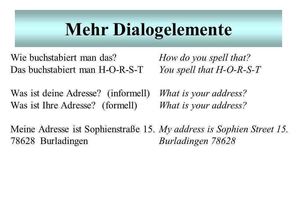 Mehr Dialogelemente Wie buchstabiert man das?How do you spell that? Das buchstabiert man H-O-R-S-TYou spell that H-O-R-S-T Was ist deine Adresse? (inf