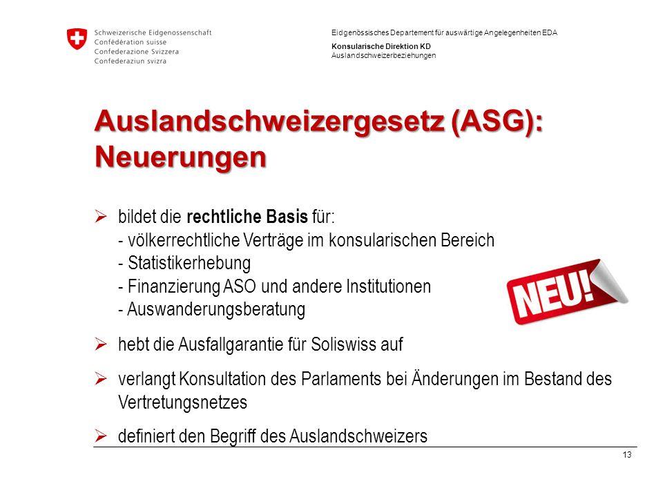 13 Eidgenössisches Departement für auswärtige Angelegenheiten EDA Konsularische Direktion KD Auslandschweizerbeziehungen Auslandschweizergesetz (ASG):
