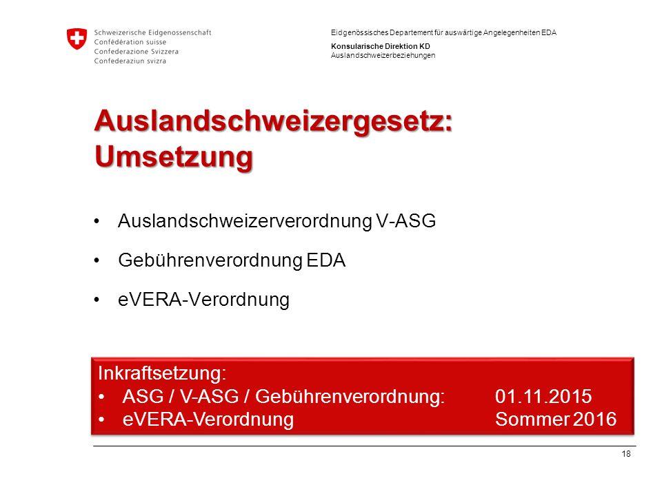 18 Eidgenössisches Departement für auswärtige Angelegenheiten EDA Konsularische Direktion KD Auslandschweizerbeziehungen Auslandschweizergesetz: Umset