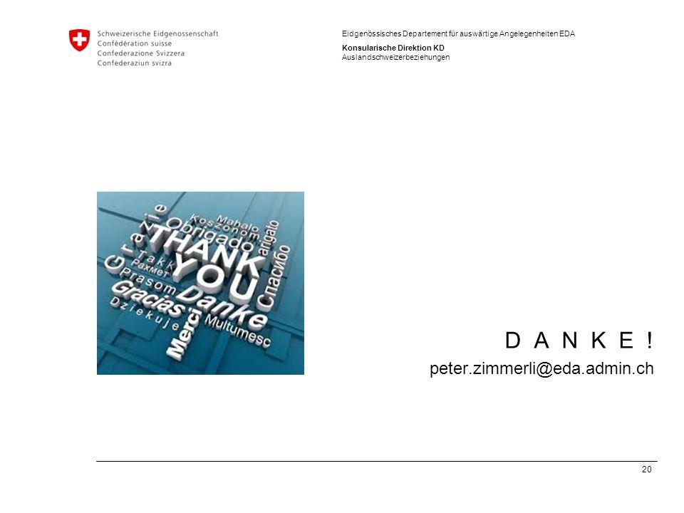 20 Eidgenössisches Departement für auswärtige Angelegenheiten EDA Konsularische Direktion KD Auslandschweizerbeziehungen D A N K E ! peter.zimmerli@ed