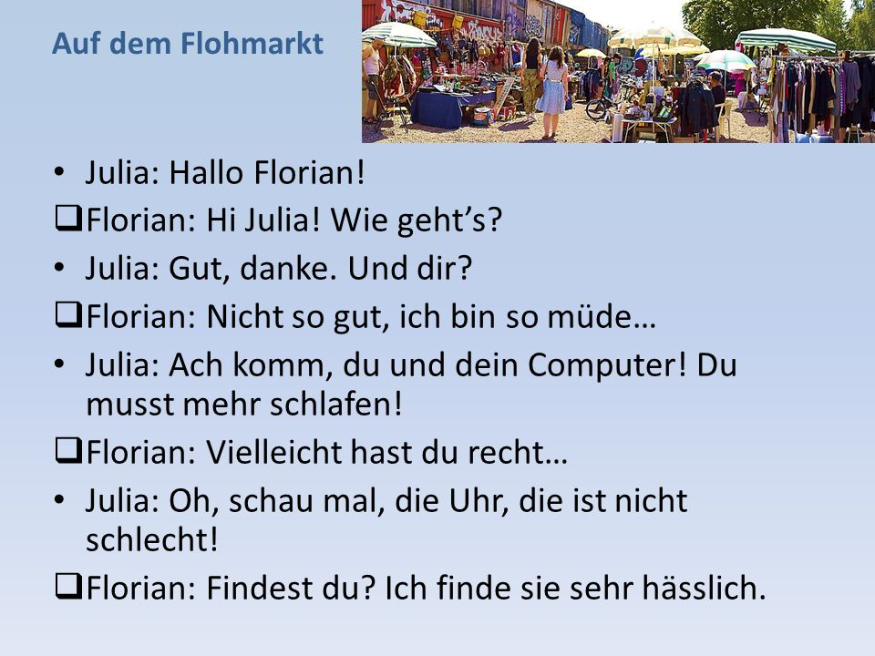 Auf dem Flohmarkt Julia: Hallo Florian!  Florian: Hi Julia! Wie geht's? Julia: Gut, danke. Und dir?  Florian: Nicht so gut, ich bin so müde… Julia: