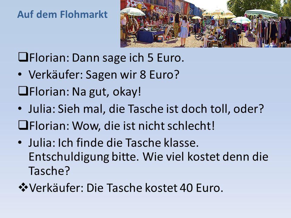 Auf dem Flohmarkt  Florian: Dann sage ich 5 Euro. Verkäufer: Sagen wir 8 Euro?  Florian: Na gut, okay! Julia: Sieh mal, die Tasche ist doch toll, od