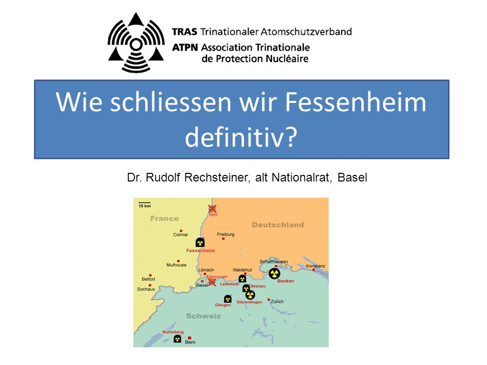 Wie schliessen wir Fessenheim definitiv Dr. Rudolf Rechsteiner, alt Nationalrat, Basel