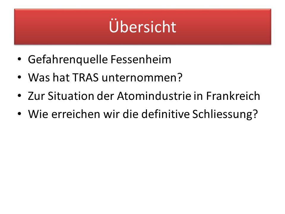 Übersicht Gefahrenquelle Fessenheim Was hat TRAS unternommen? Zur Situation der Atomindustrie in Frankreich Wie erreichen wir die definitive Schliessu