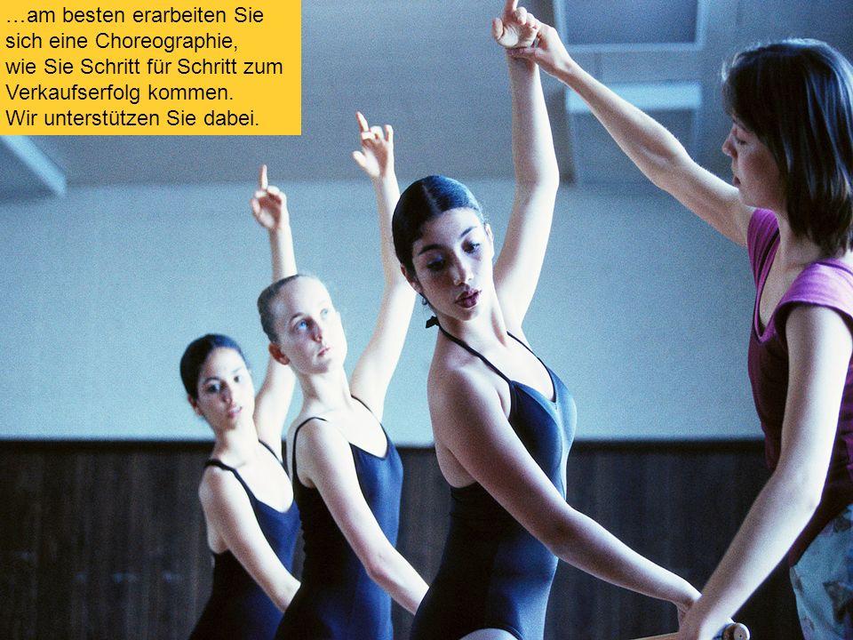 17 …am besten erarbeiten Sie sich eine Choreographie, wie Sie Schritt für Schritt zum Verkaufserfolg kommen.