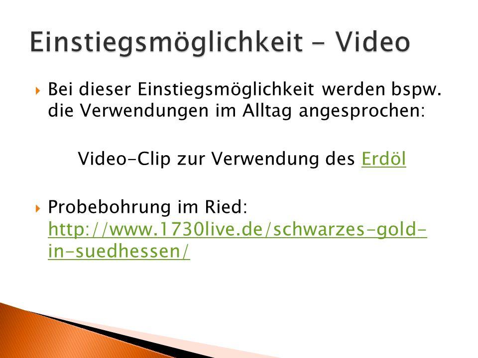  Bei dieser Einstiegsmöglichkeit werden bspw. die Verwendungen im Alltag angesprochen: Video-Clip zur Verwendung des ErdölErdöl  Probebohrung im Rie