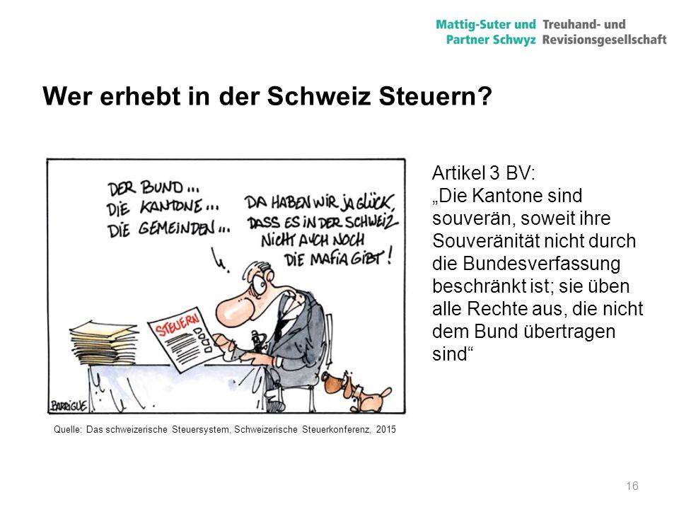 """16 Wer erhebt in der Schweiz Steuern? Artikel 3 BV: """"Die Kantone sind souverän, soweit ihre Souveränität nicht durch die Bundesverfassung beschränkt i"""