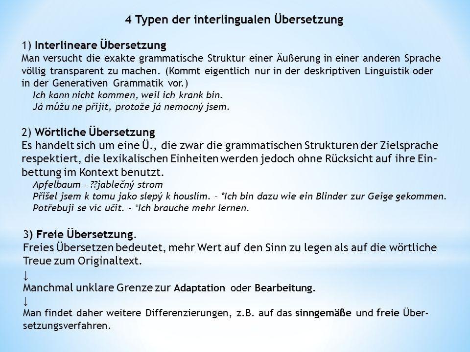 4 Typen der interlingualen Übersetzung 1) Interlineare Übersetzung Man versucht die exakte grammatische Struktur einer Äußerung in einer anderen Sprac