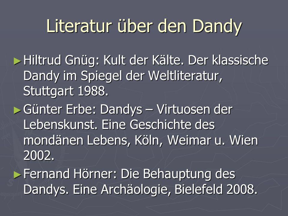Literatur über den Dandy ► Hiltrud Gnüg: Kult der Kälte. Der klassische Dandy im Spiegel der Weltliteratur, Stuttgart 1988. ► Günter Erbe: Dandys – Vi