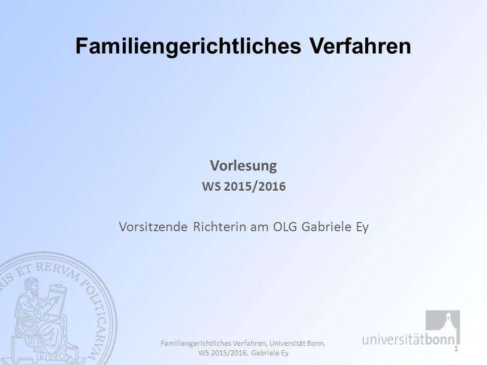 Familiengerichtliches Verfahren Vorlesung WS 2015/2016 Vorsitzende Richterin am OLG Gabriele Ey Familiengerichtliches Verfahren, Universität Bonn, WS