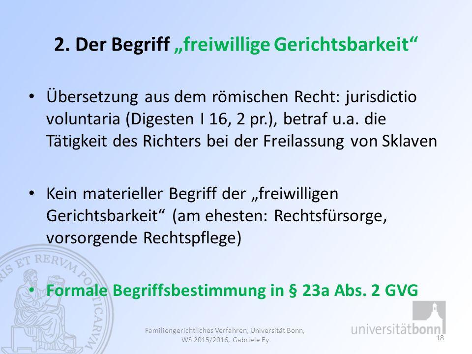 """2. Der Begriff """"freiwillige Gerichtsbarkeit"""" Übersetzung aus dem römischen Recht: jurisdictio voluntaria (Digesten I 16, 2 pr.), betraf u.a. die Tätig"""