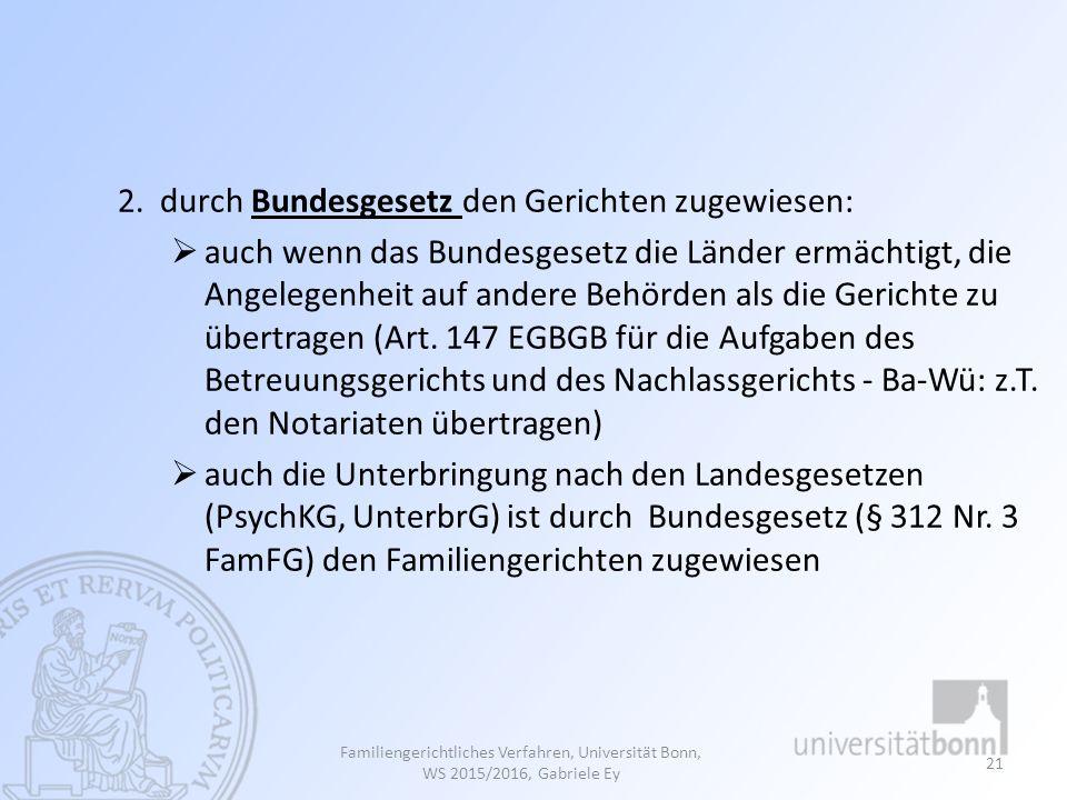 Familiengerichtliches Verfahren, Universität Bonn, WS 2015/2016, Gabriele Ey 21 2. durch Bundesgesetz den Gerichten zugewiesen:  auch wenn das Bundes