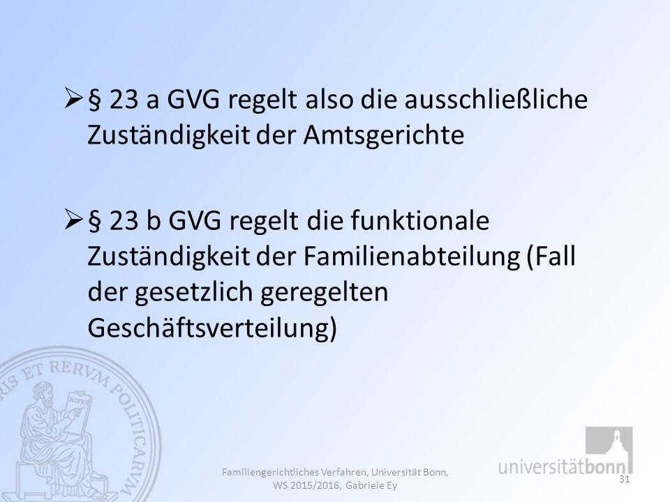 Familiengerichtliches Verfahren, Universität Bonn, WS 2015/2016, Gabriele Ey 31  § 23 a GVG regelt also die ausschließliche Zuständigkeit der Amtsger