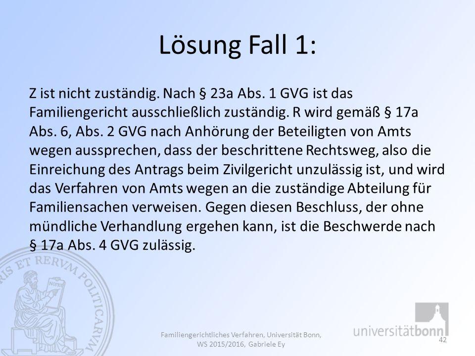 Lösung Fall 1: Z ist nicht zuständig. Nach § 23a Abs. 1 GVG ist das Familiengericht ausschließlich zuständig. R wird gemäß § 17a Abs. 6, Abs. 2 GVG na