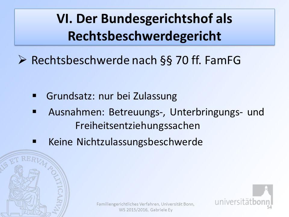VI. Der Bundesgerichtshof als Rechtsbeschwerdegericht  Rechtsbeschwerde nach §§ 70 ff. FamFG  Grundsatz: nur bei Zulassung  Ausnahmen: Betreuungs-,