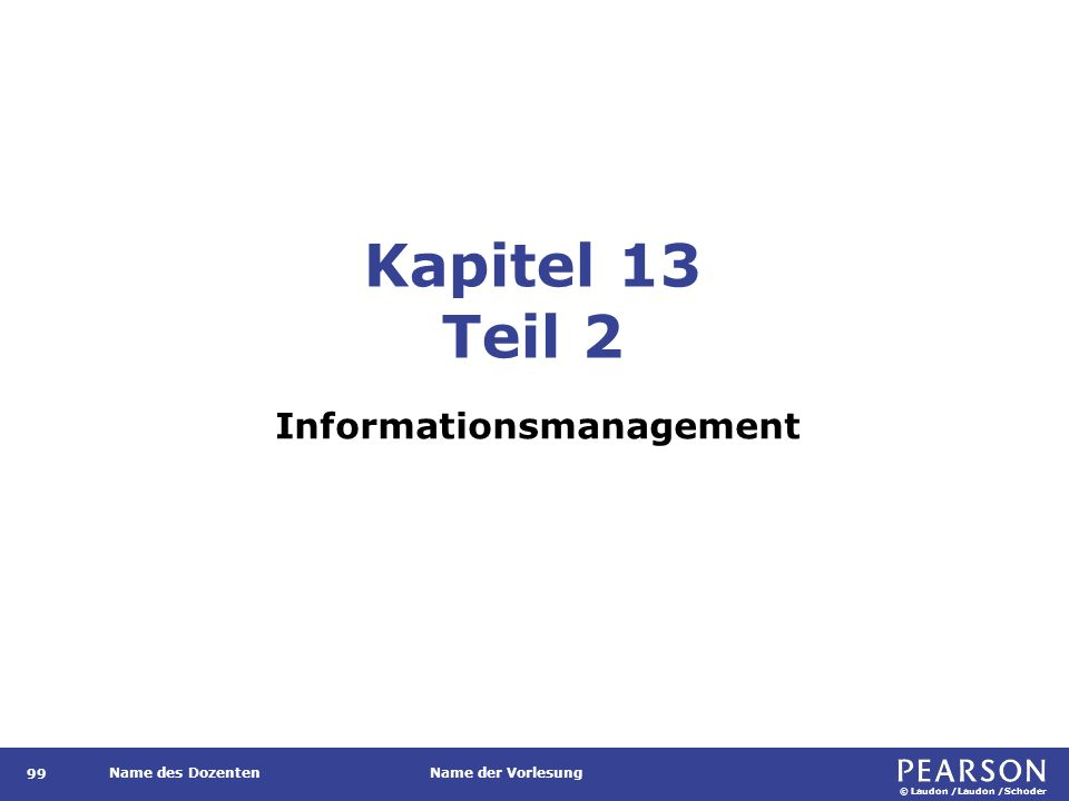 © Laudon /Laudon /Schoder Name des DozentenName der Vorlesung Kapitel 13 Teil 2 Informationsmanagement 99