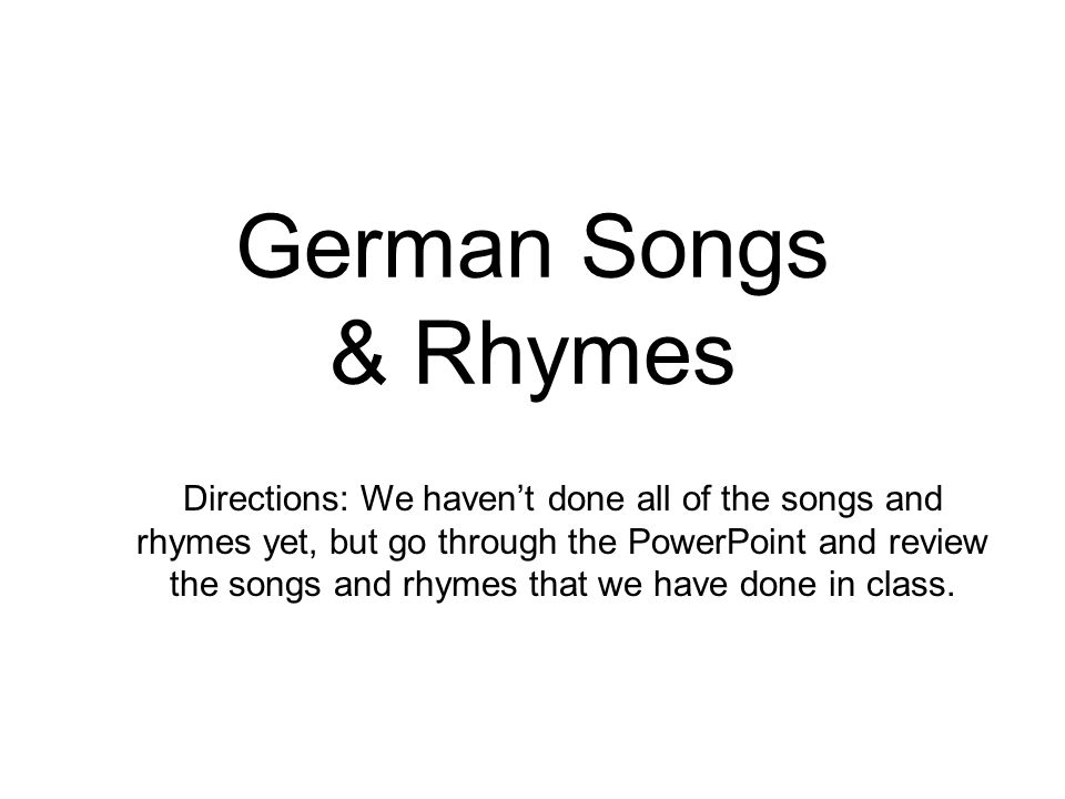 German Songs & Rhymes Directions: We haven't done all of the songs and rhymes yet, but go through the PowerPoint and review the songs and rhymes that