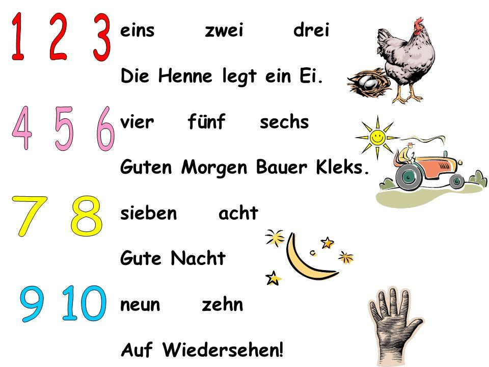 eins zwei drei Die Henne legt ein Ei. vier fünf sechs Guten Morgen Bauer Kleks. sieben acht Gute Nacht neun zehn Auf Wiedersehen!