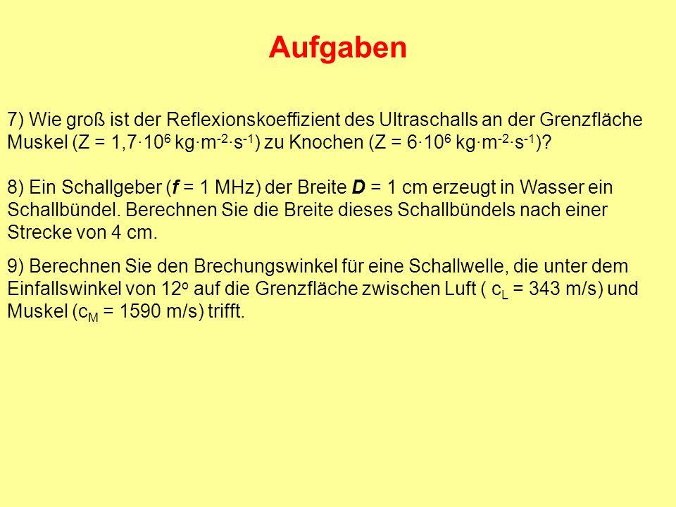 Aufgaben 7) Wie groß ist der Reflexionskoeffizient des Ultraschalls an der Grenzfläche Muskel (Z = 1,7·10 6 kg·m -2 ·s -1 ) zu Knochen (Z = 6·10 6 kg·