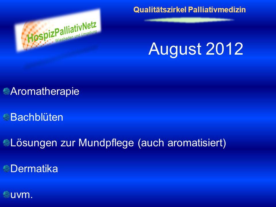 Qualitätszirkel Palliativmedizin August 2012 Aromatherapie Bachblüten Lösungen zur Mundpflege (auch aromatisiert) Dermatika uvm.