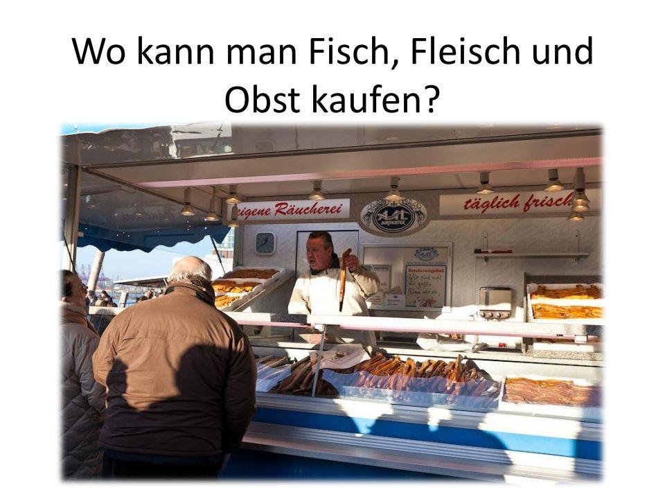 Wo kann man Fisch, Fleisch und Obst kaufen?