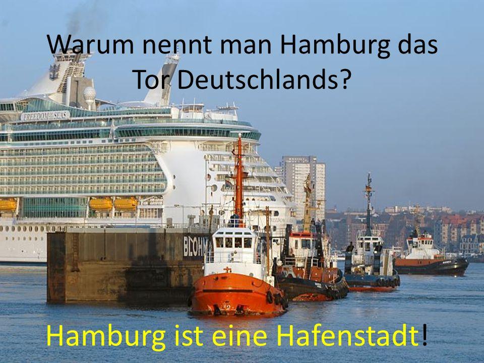 Warum nennt man Hamburg das Tor Deutschlands Hamburg ist eine Hafenstadt!