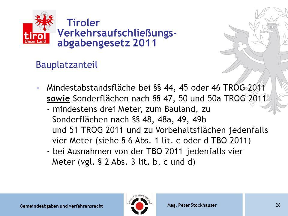 Gemeindeabgaben und Verfahrensrecht Mag. Peter Stockhauser26 Tiroler Verkehrsaufschließungs- abgabengesetz 2011 Bauplatzanteil Mindestabstandsfläche b