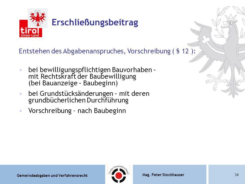 Gemeindeabgaben und Verfahrensrecht Mag. Peter Stockhauser34 Erschließungsbeitrag Entstehen des Abgabenanspruches, Vorschreibung ( § 12 ): bei bewilli