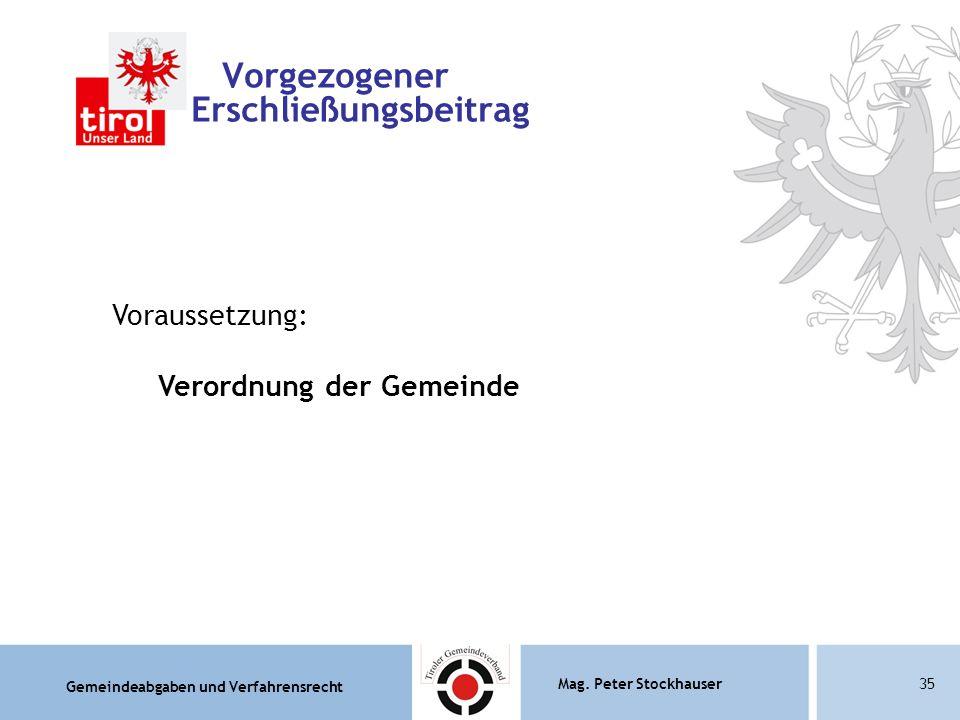 Gemeindeabgaben und Verfahrensrecht Mag. Peter Stockhauser35 Vorgezogener Erschließungsbeitrag Voraussetzung: Verordnung der Gemeinde
