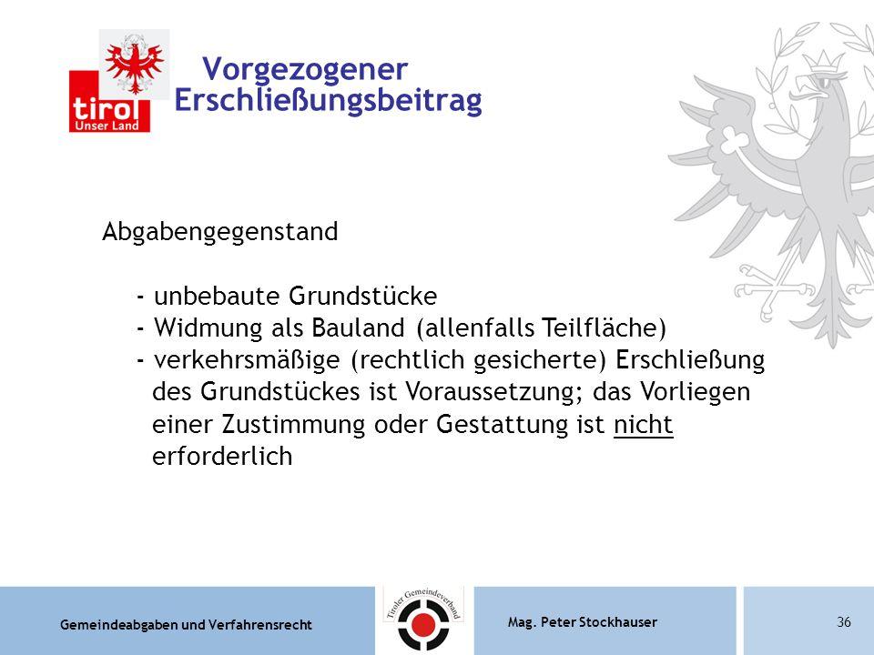Gemeindeabgaben und Verfahrensrecht Mag. Peter Stockhauser36 Vorgezogener Erschließungsbeitrag Abgabengegenstand - unbebaute Grundstücke - Widmung als