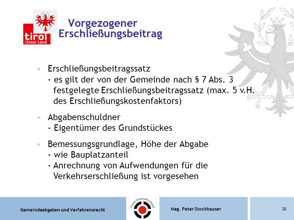 Gemeindeabgaben und Verfahrensrecht Mag. Peter Stockhauser38 Vorgezogener Erschließungsbeitrag Erschließungsbeitragssatz - es gilt der von der Gemeind