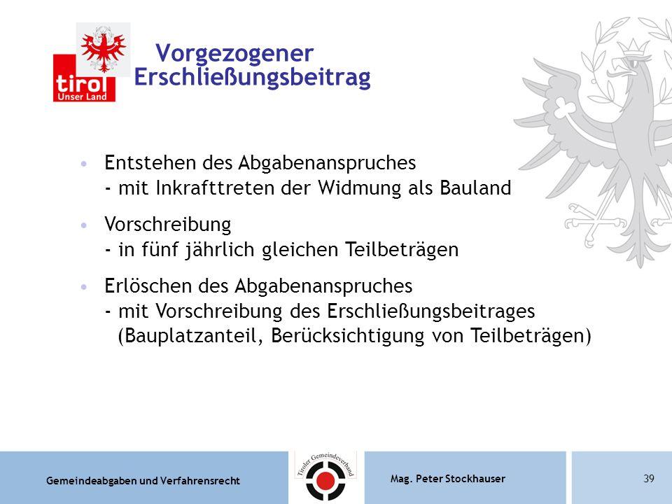 Gemeindeabgaben und Verfahrensrecht Mag. Peter Stockhauser39 Vorgezogener Erschließungsbeitrag Entstehen des Abgabenanspruches - mit Inkrafttreten der