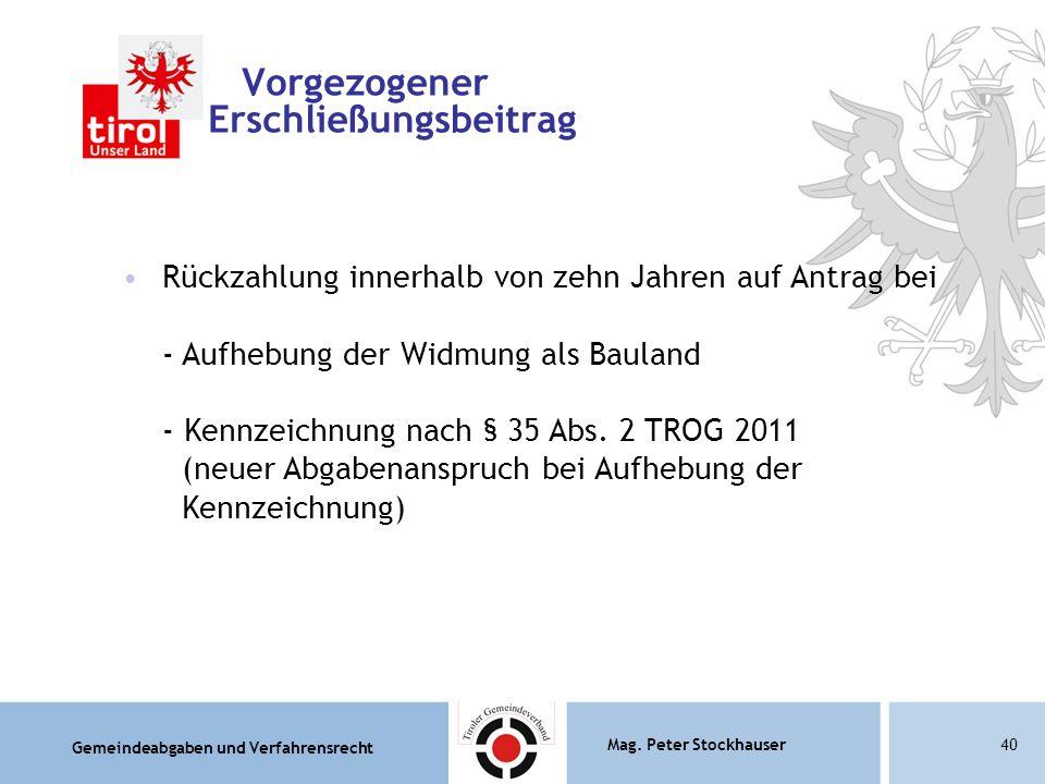 Gemeindeabgaben und Verfahrensrecht Mag. Peter Stockhauser40 Vorgezogener Erschließungsbeitrag Rückzahlung innerhalb von zehn Jahren auf Antrag bei -