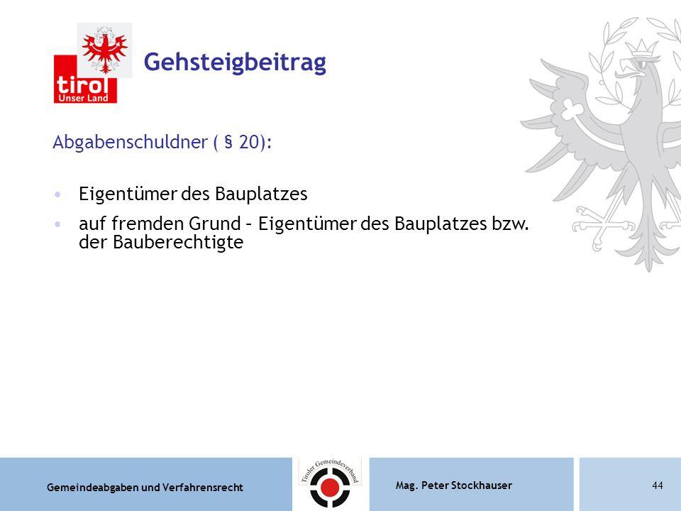 Gemeindeabgaben und Verfahrensrecht Mag. Peter Stockhauser44 Gehsteigbeitrag Abgabenschuldner ( § 20): Eigentümer des Bauplatzes auf fremden Grund – E