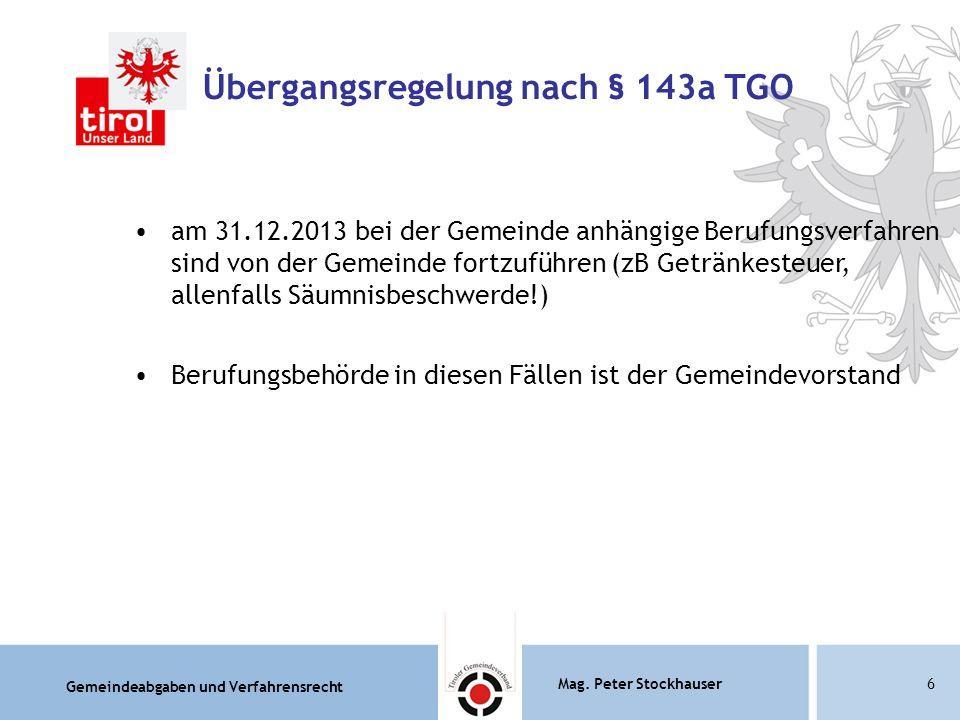 Gemeindeabgaben und Verfahrensrecht Mag. Peter Stockhauser6 Übergangsregelung nach § 143a TGO am 31.12.2013 bei der Gemeinde anhängige Berufungsverfah
