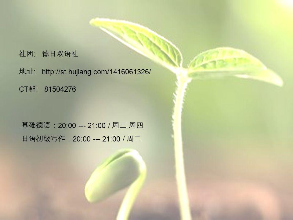 社团 : 德日双语社 地址 : http://st.hujiang.com/1416061326/ CT 群 : 81504276 基础德语: 20:00 --- 21:00 / 周三 周四 日语初级写作: 20:00 --- 21:00 / 周二