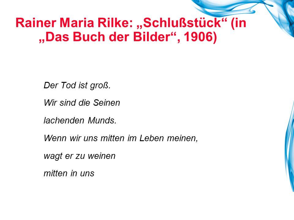 """Rainer Maria Rilke: """"Schlußstück"""" (in """"Das Buch der Bilder"""", 1906) Der Tod ist groß. Wir sind die Seinen lachenden Munds. Wenn wir uns mitten im Leben"""