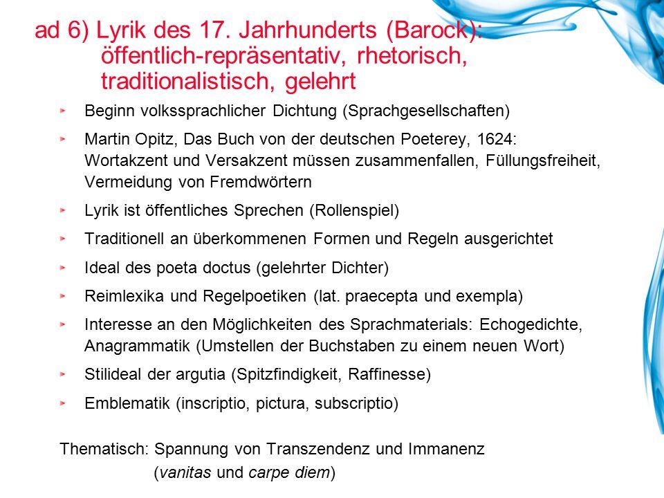 ad 6) Lyrik des 17. Jahrhunderts (Barock): öffentlich-repräsentativ, rhetorisch, traditionalistisch, gelehrt Beginn volkssprachlicher Dichtung (Sprach