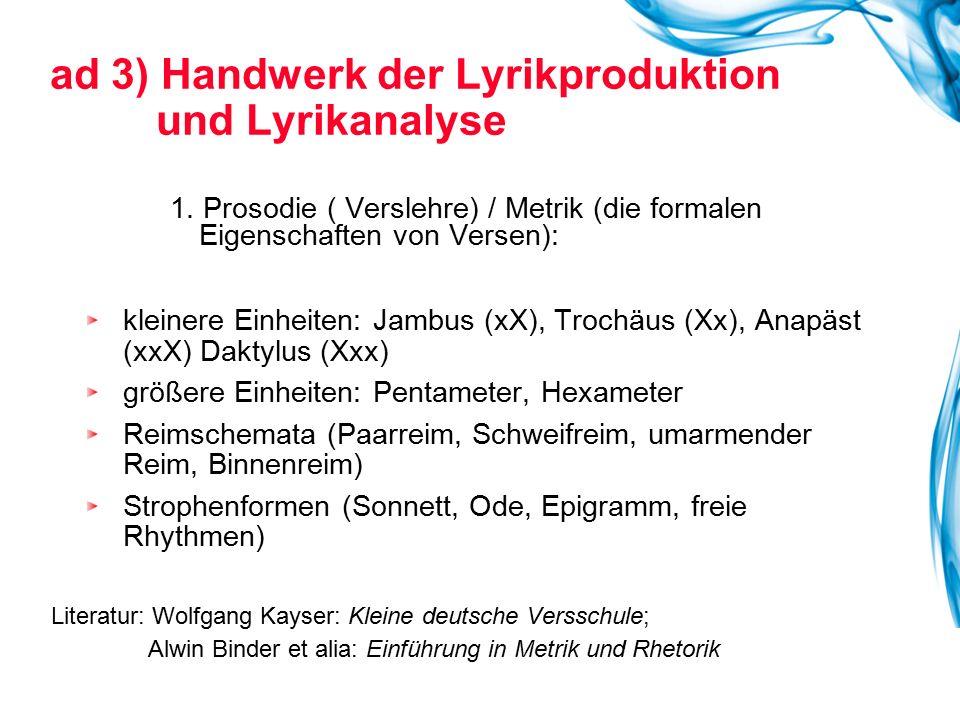 ad 3) Handwerk der Lyrikproduktion und Lyrikanalyse 1. Prosodie ( Verslehre) / Metrik (die formalen Eigenschaften von Versen): kleinere Einheiten: Jam