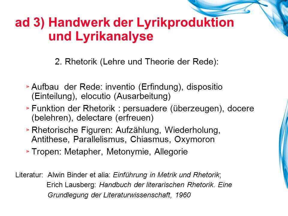 ad 3) Handwerk der Lyrikproduktion und Lyrikanalyse 2. Rhetorik (Lehre und Theorie der Rede): Aufbau der Rede: inventio (Erfindung), dispositio (Einte